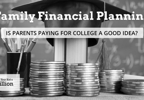 Family Financial Planning: Is Parents Paying for College a Good Idea?