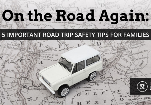 On the Road Again: 5 Important Road Trip Safety Tips for Families